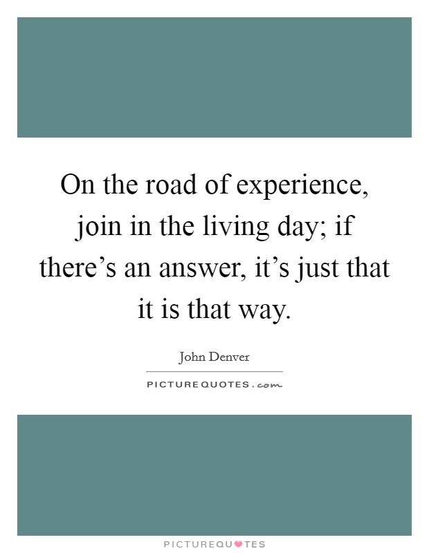 On the road of experience, join in the living day; if there's an answer, it's just that it is that way Picture Quote #1
