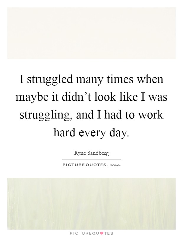 I struggled many times when maybe it didn't look like I was struggling, and I had to work hard every day. Picture Quote #1
