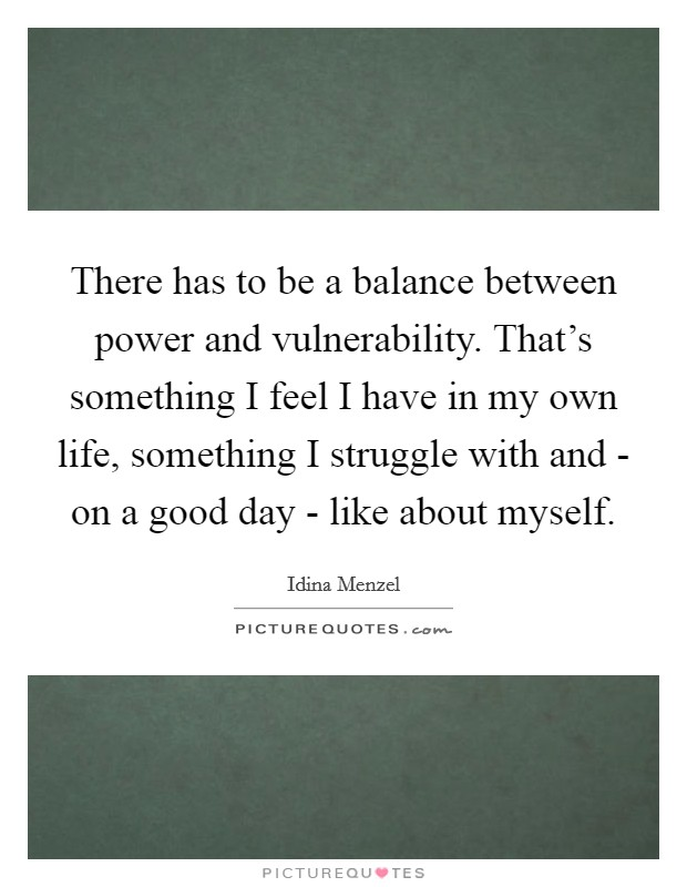 There has to be a balance between power and vulnerability. That's something I feel I have in my own life, something I struggle with and - on a good day - like about myself. Picture Quote #1