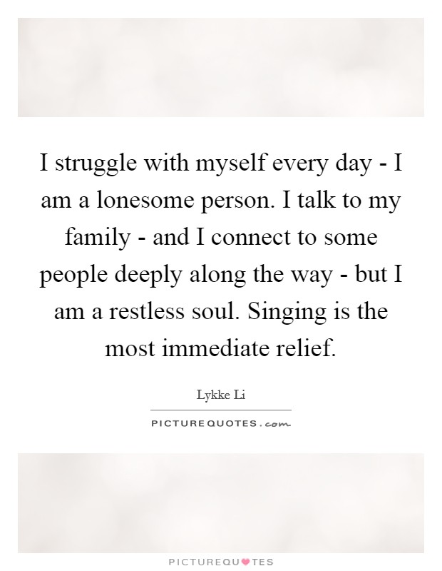 I struggle with myself every day - I am a lonesome person. I ...