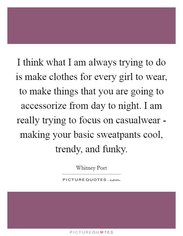 I think what I am always trying to do is make clothes for every girl to wear, to make things that you are going to accessorize from day to night. I am really trying to focus on casualwear - making your basic sweatpants cool, trendy, and funky Picture Quote #1