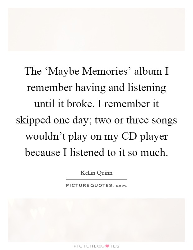 The 'Maybe Memories' album I remember having and listening until it broke. I remember it skipped one day; two or three songs wouldn't play on my CD player because I listened to it so much Picture Quote #1