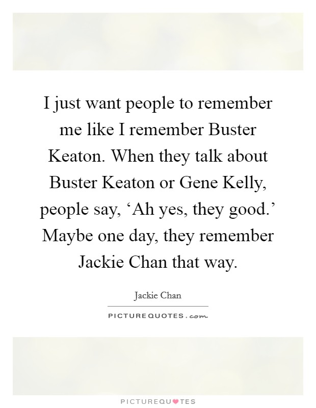 Remembering people quotes sayings remembering people picture i just want people to remember me like i remember buster keaton when they talk altavistaventures Gallery