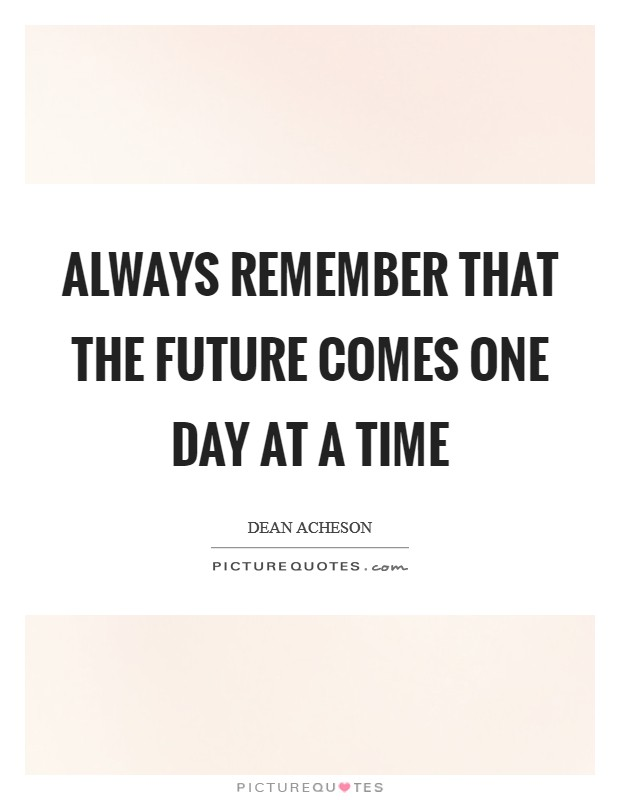 Always remember that the future comes one day at a time Picture Quote #1