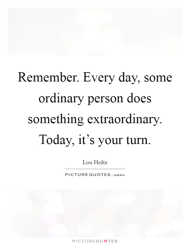 Remember. Every day, some ordinary person does something extraordinary. Today, it's your turn Picture Quote #1
