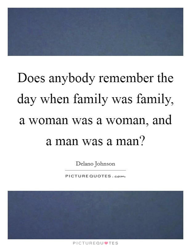 Does anybody remember the day when family was family, a woman was a woman, and a man was a man? Picture Quote #1