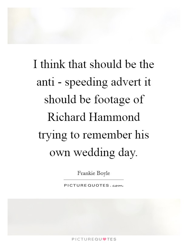 I think that should be the anti - speeding advert it should be footage of Richard Hammond trying to remember his own wedding day Picture Quote #1