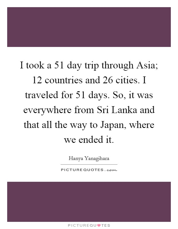I took a 51 day trip through Asia; 12 countries and 26 cities. I traveled for 51 days. So, it was everywhere from Sri Lanka and that all the way to Japan, where we ended it Picture Quote #1