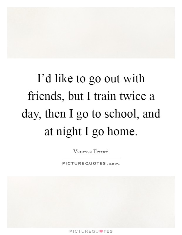 I'd like to go out with friends, but I train twice a day, then I go to school, and at night I go home Picture Quote #1