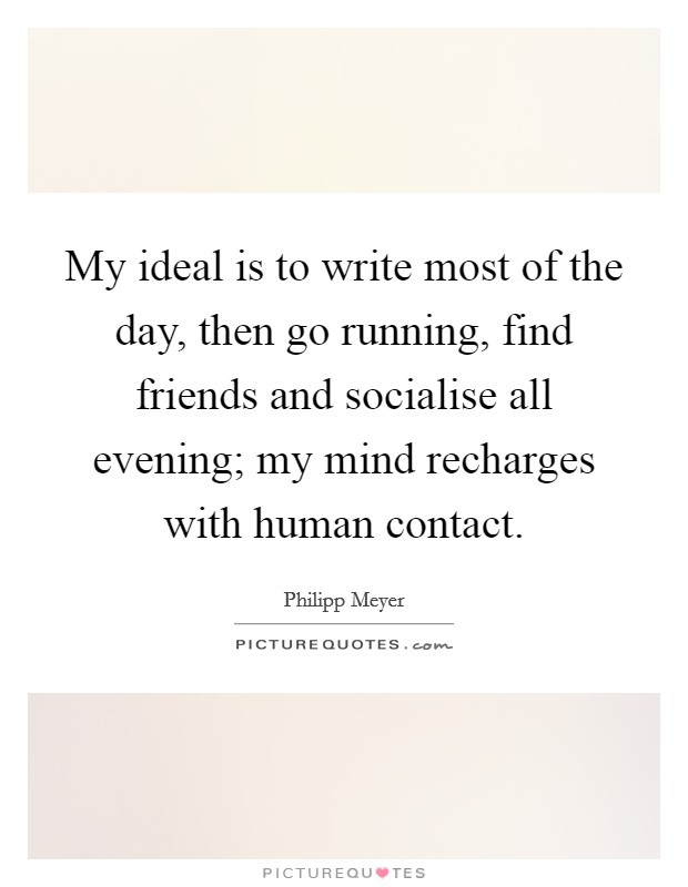 My ideal is to write most of the day, then go running, find friends and socialise all evening; my mind recharges with human contact Picture Quote #1