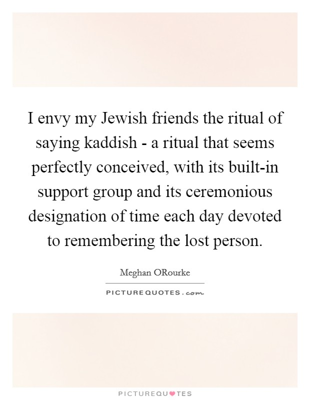 I envy my Jewish friends the ritual of saying kaddish - a ritual that seems perfectly conceived, with its built-in support group and its ceremonious designation of time each day devoted to remembering the lost person Picture Quote #1