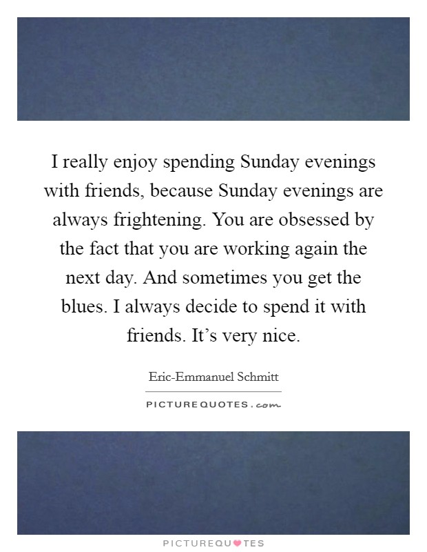 I really enjoy spending Sunday evenings with friends, because Sunday evenings are always frightening. You are obsessed by the fact that you are working again the next day. And sometimes you get the blues. I always decide to spend it with friends. It's very nice Picture Quote #1