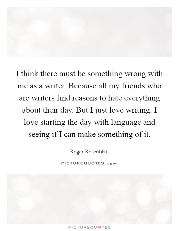 I think there must be something wrong with me as a writer. Because all my friends who are writers find reasons to hate everything about their day. But I just love writing. I love starting the day with language and seeing if I can make something of it Picture Quote #1