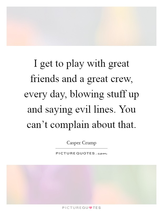 I get to play with great friends and a great crew, every day, blowing stuff up and saying evil lines. You can't complain about that Picture Quote #1