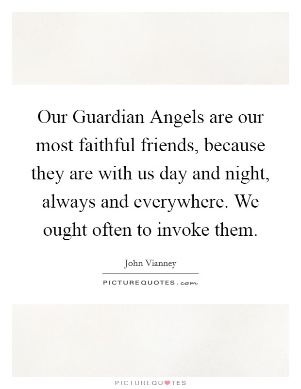 Our Guardian Angels are our most faithful friends, because they are with us day and night, always and everywhere. We ought often to invoke them Picture Quote #1