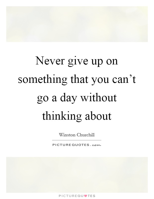 Never give up on something that you can't go a day without thinking about Picture Quote #1