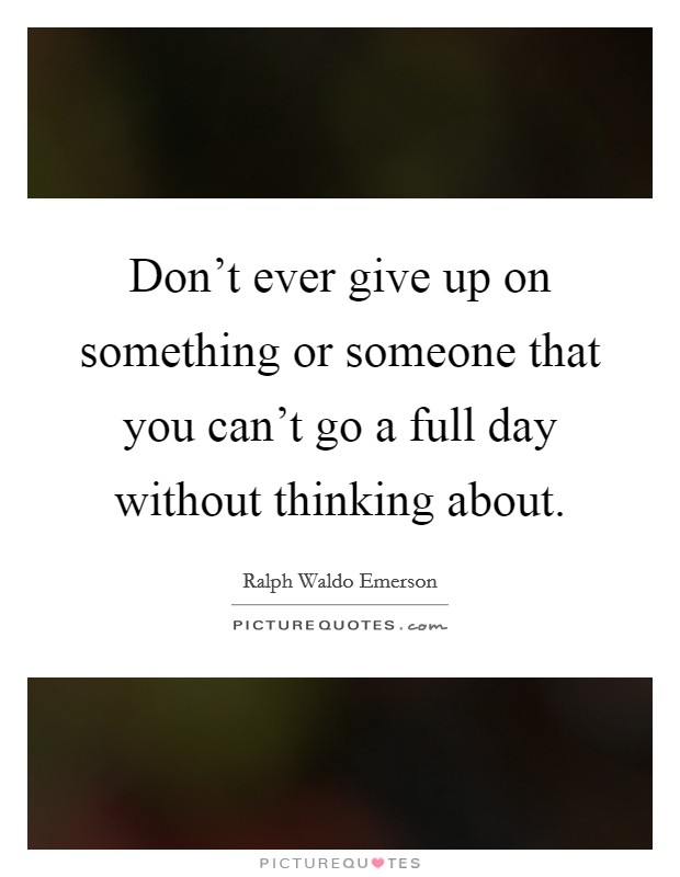 Don't ever give up on something or someone that you can't go a full day without thinking about Picture Quote #1