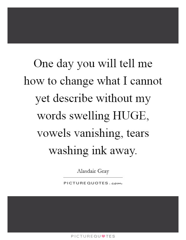 One day you will tell me how to change what I cannot yet describe without my words swelling HUGE, vowels vanishing, tears washing ink away Picture Quote #1