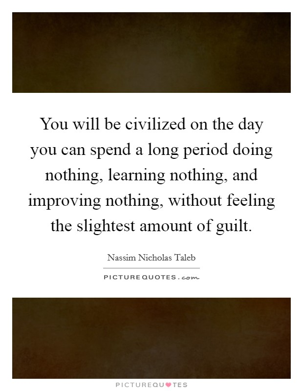 You will be civilized on the day you can spend a long period doing nothing, learning nothing, and improving nothing, without feeling the slightest amount of guilt Picture Quote #1