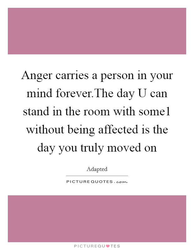 Anger carries a person in your mind forever.The day U can stand in the room with some1 without being affected is the day you truly moved on Picture Quote #1