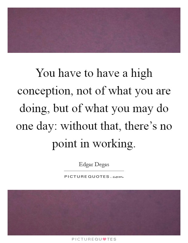 You have to have a high conception, not of what you are doing, but of what you may do one day: without that, there's no point in working Picture Quote #1