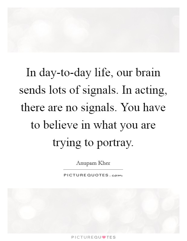In day-to-day life, our brain sends lots of signals. In acting, there are no signals. You have to believe in what you are trying to portray Picture Quote #1
