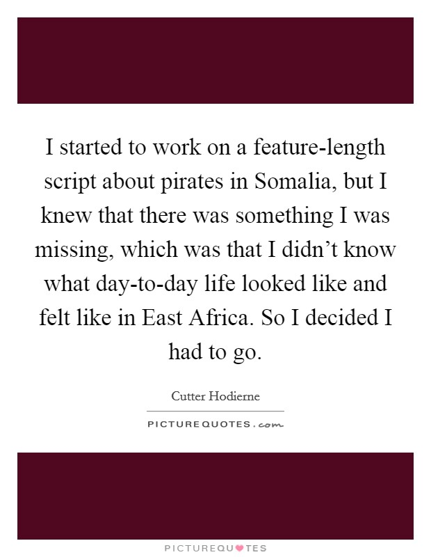 I started to work on a feature-length script about pirates in Somalia, but I knew that there was something I was missing, which was that I didn't know what day-to-day life looked like and felt like in East Africa. So I decided I had to go Picture Quote #1