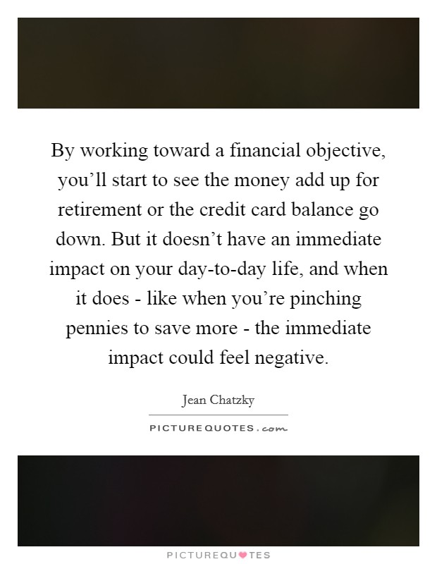 By working toward a financial objective, you'll start to see the money add up for retirement or the credit card balance go down. But it doesn't have an immediate impact on your day-to-day life, and when it does - like when you're pinching pennies to save more - the immediate impact could feel negative. Picture Quote #1