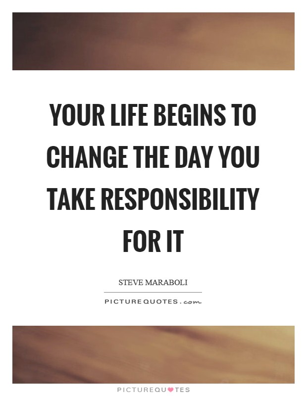 Your life begins to change the day you take responsibility for it Picture Quote #1