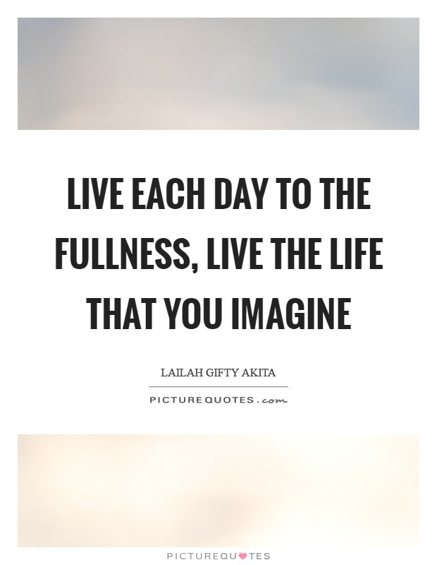 Live each day to the fullness, live the life that you imagine Picture Quote #1