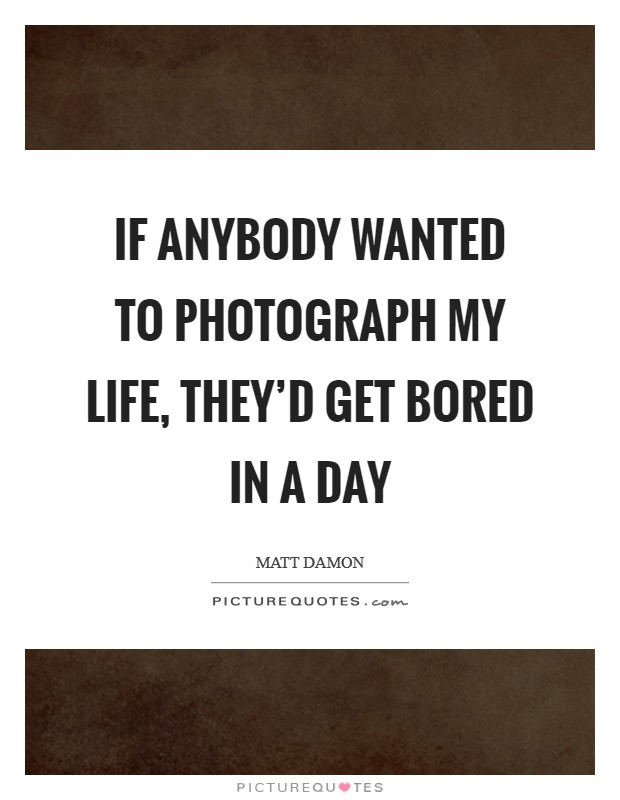 If anybody wanted to photograph my life, they'd get bored in a day Picture Quote #1