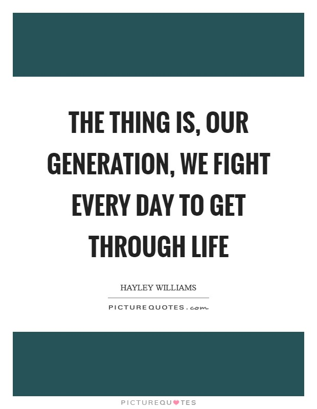 The thing is, our generation, we fight every day to get through life Picture Quote #1