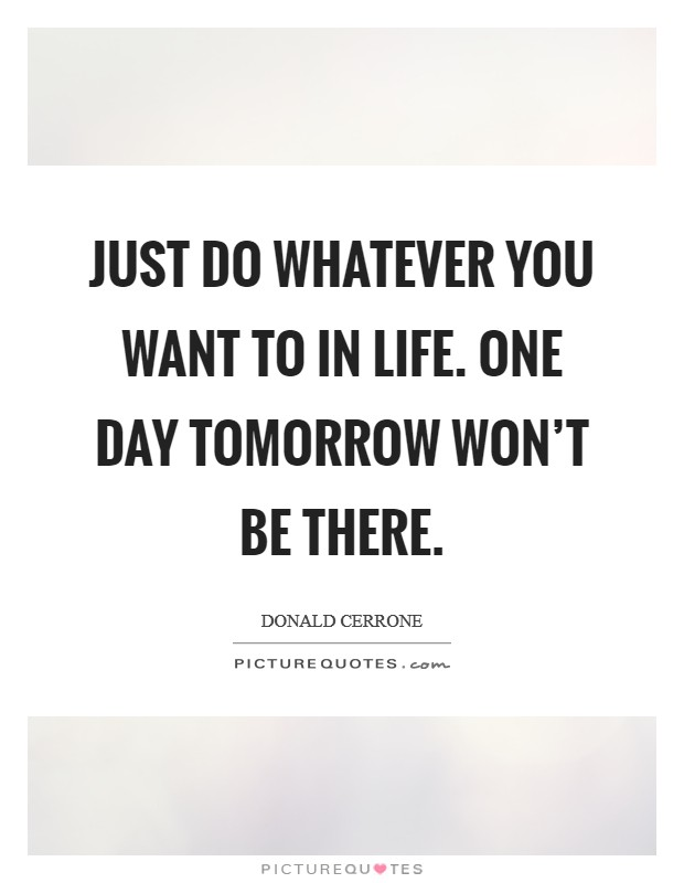 Just do whatever you want to in life. One day tomorrow won't be there Picture Quote #1