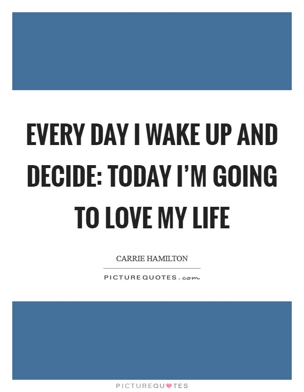Every day I wake up and decide: today I'm going to love my life Picture Quote #1