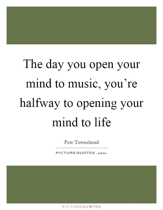 The day you open your mind to music, you're halfway to opening your mind to life Picture Quote #1