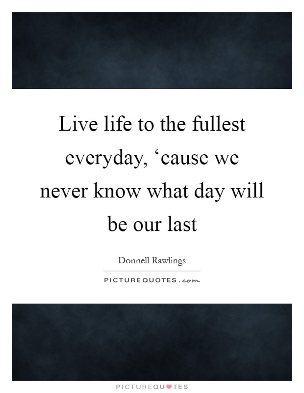 Live life to the fullest everyday, 'cause we never know what day will be our last Picture Quote #1