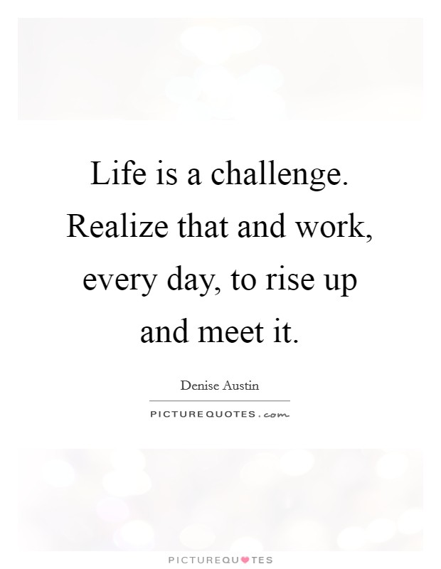 Life is a challenge. Realize that and work, every day, to rise up and meet it Picture Quote #1
