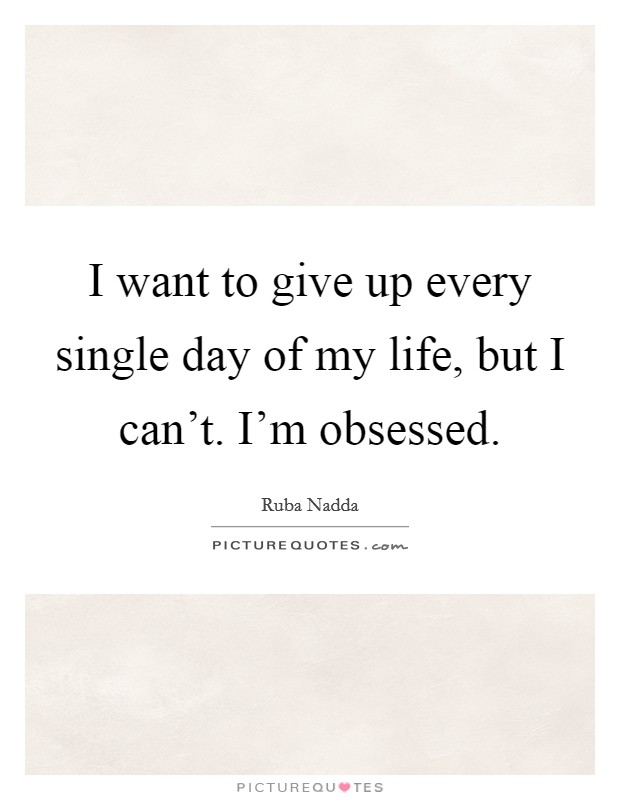 I want to give up every single day of my life, but I can't. I'm obsessed Picture Quote #1