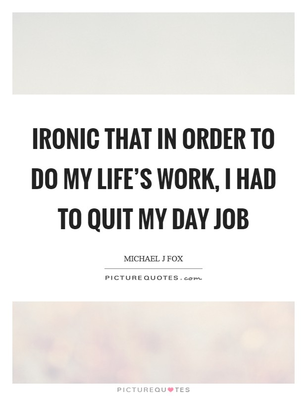 Ironic that in order to do my life's work, I had to quit my day job Picture Quote #1