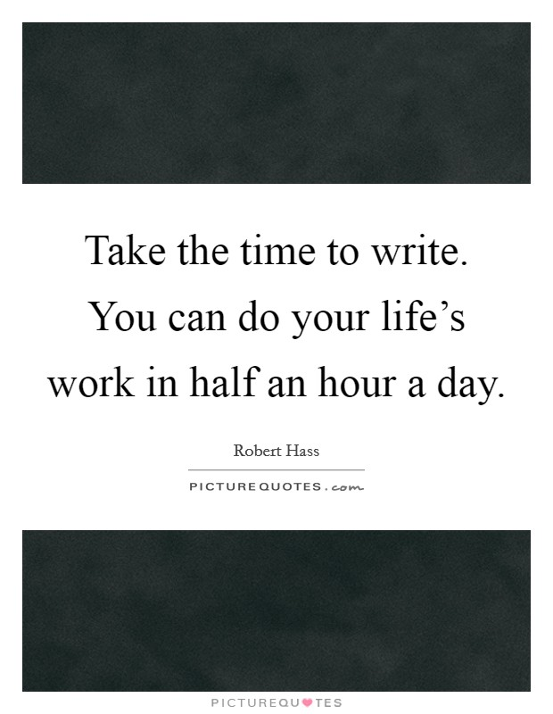 Take the time to write. You can do your life's work in half an hour a day. Picture Quote #1