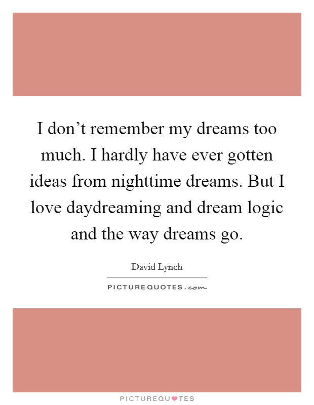 I don't remember my dreams too much. I hardly have ever gotten ideas from nighttime dreams. But I love daydreaming and dream logic and the way dreams go Picture Quote #1