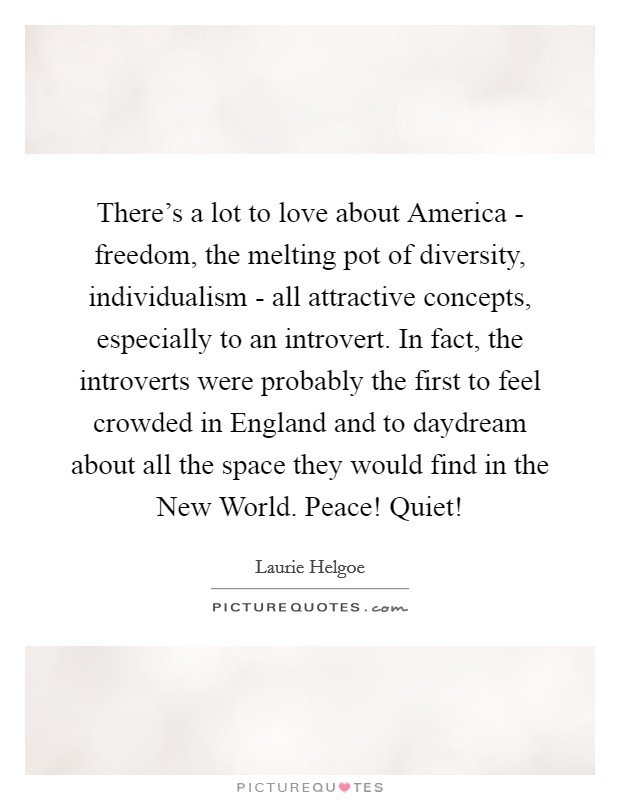 There's a lot to love about America - freedom, the melting pot of diversity, individualism - all attractive concepts, especially to an introvert. In fact, the introverts were probably the first to feel crowded in England and to daydream about all the space they would find in the New World. Peace! Quiet! Picture Quote #1