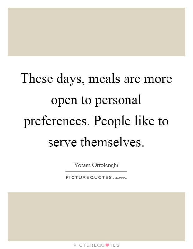 These days, meals are more open to personal preferences. People like to serve themselves Picture Quote #1