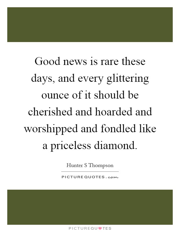 Good news is rare these days, and every glittering ounce of it should be cherished and hoarded and worshipped and fondled like a priceless diamond Picture Quote #1