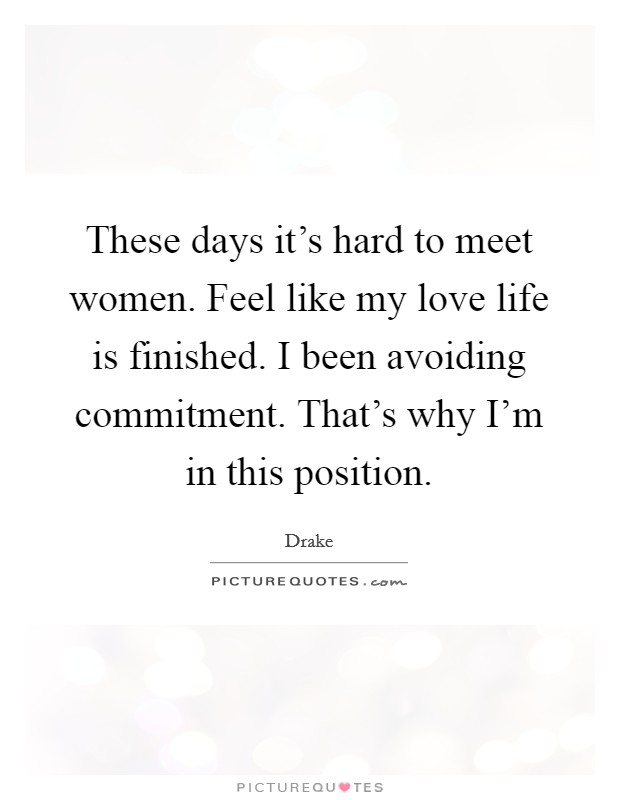 These days it's hard to meet women. Feel like my love life is finished. I been avoiding commitment. That's why I'm in this position Picture Quote #1