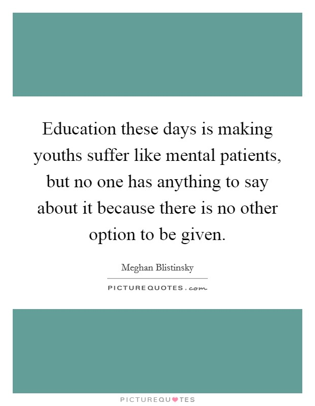 Education these days is making youths suffer like mental patients, but no one has anything to say about it because there is no other option to be given Picture Quote #1