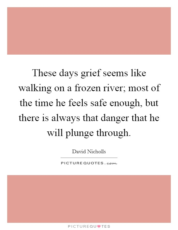 These days grief seems like walking on a frozen river; most of the time he feels safe enough, but there is always that danger that he will plunge through Picture Quote #1