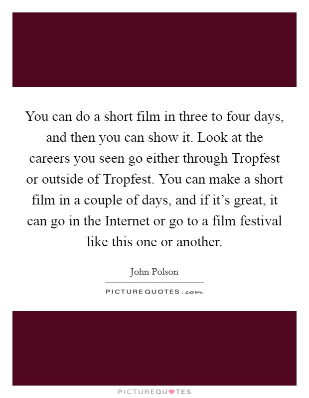 You can do a short film in three to four days, and then you can show it. Look at the careers you seen go either through Tropfest or outside of Tropfest. You can make a short film in a couple of days, and if it's great, it can go in the Internet or go to a film festival like this one or another Picture Quote #1