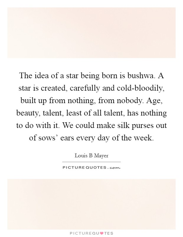 The idea of a star being born is bushwa. A star is created, carefully and cold-bloodily, built up from nothing, from nobody. Age, beauty, talent, least of all talent, has nothing to do with it. We could make silk purses out of sows' ears every day of the week. Picture Quote #1