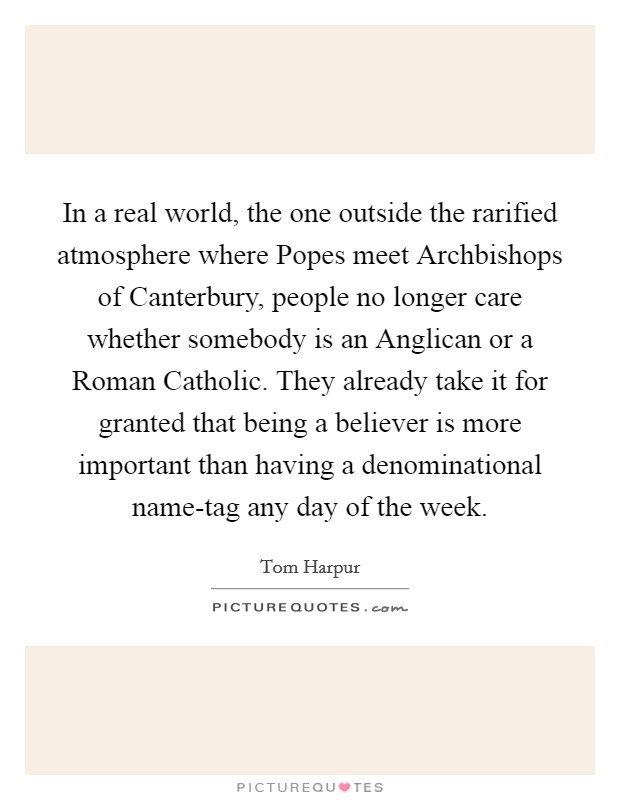 In a real world, the one outside the rarified atmosphere where Popes meet Archbishops of Canterbury, people no longer care whether somebody is an Anglican or a Roman Catholic. They already take it for granted that being a believer is more important than having a denominational name-tag any day of the week Picture Quote #1